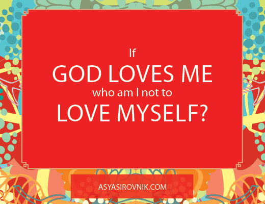 If God loves me, who am I not to love myself?